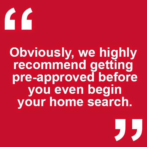 Obviously, we highly recommend getting pre-approved before you even begin your home search.